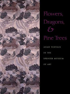 Image for Flowers, Dragons and Pine Trees: Asian Textiles in the Collection of the Spencer Museum of Art