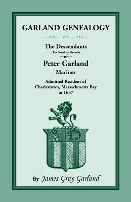 Image for Garland Genealogy: The Descendants [Northern Branch] of Peter Garland, Mariner, Admitted Resident of Charlestown, Massachusetts Bay, in 1637