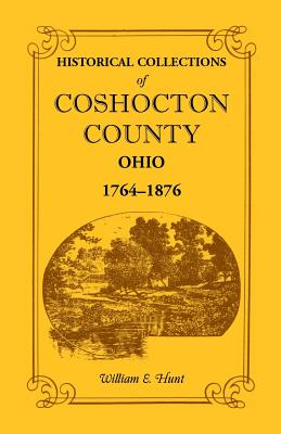 Image for Historical Collections of Coshocton County, Ohio A complete panorama of the county, from the time of the earliest known occupants of the territory unto the present time, 1764-1876