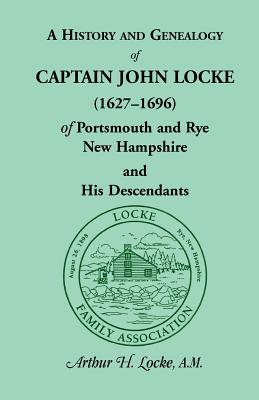 Image for A History and Genealogy of Captain John Locke (1627-1696) of Portsmouth and Rye, New Hampshire, and His Descendants, also of Nathaniel Locke of Portsmouth, and a short account of the History of the Lockes in England