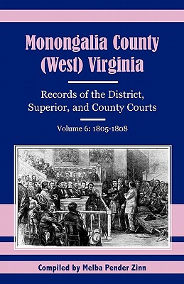 Image for Monongalia County, (West) Virginia: Records of the District, Superior, and County Courts, Volume 6: 1805-1808