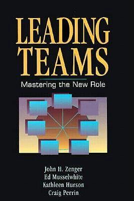 Leading Teams: Mastering the New Role, John H. Zenger; Ed Musselwhite; Kathleen Hurson; Craig Perrin