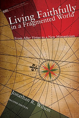 Living Faithfully in a Fragmented World, Second Edition: From 'After Virtue' to a New Monasticism (New Monastic Library: Resources for Radical Discipleship), Jonathan R. Wilson
