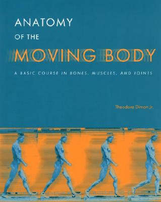 Image for Anatomy of the Moving Body: A Basic Course for Movement Educators