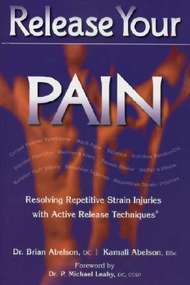 Release Your Pain: Resolving Repetitive Strain Injuries with Active Release Techniques, Abelson, Brian; Abelson, Kamali