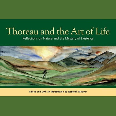 Thoreau and the Art of Life: Reflections on Nature and the Mystery of Existence, Thoreau, Henry David