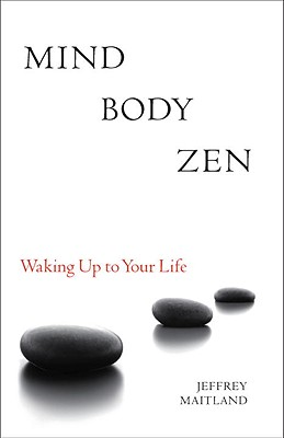 Mind Body Zen: Waking Up to Your Life, Maitland, Jeffrey