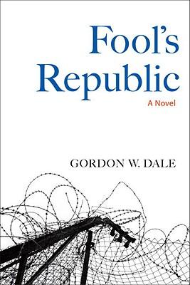 Fool's Republic  A Novel, Dale, Gordon W.
