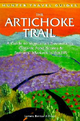 The Artichoke Trail: A Guide to Vegetarian Restaurants, Organic Food Stores & Farmers' Markets in the Us (Hunter Travel Guides), Frost, James Bernard
