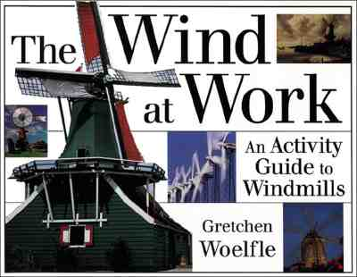 The Wind at Work : An Activity Guide to Windmills, Woelfle, Gretchen
