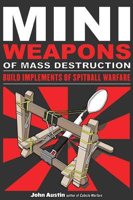 Mini Weapons of Mass Destruction: Build Implements of Spitball Warfare, Austin, John