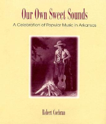 Image for Our Own Sweet Sounds: A Celebration of Popular Music in Arkansas