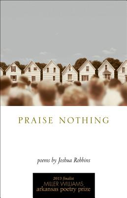 Praise Nothing: Poems (University of Arkansas Press Poetry), Robbins, Joshua
