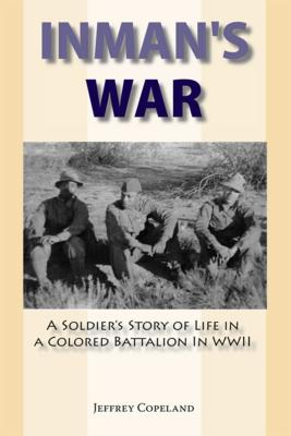 Inman's War: A Soldier's Story of Life in a Colored Battalion in WWII, Copeland, Jeffrey S.