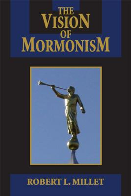 The Vision of Mormonism: Pressing the Boundaries of Christianity (Visions of Reality), ROBERT L. MILLET
