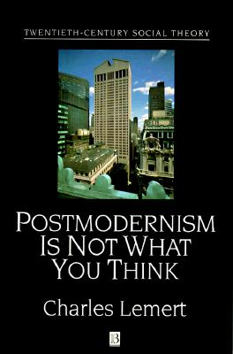 Post Modernism is Not What You Think (Twentieth Century Social Theory), Charles Lemert