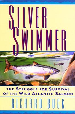 Silver Swimmer: The Struggle for Survival of the Wild Atlantic Salmon, Buck, Richard
