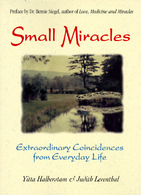 Small Miracles: Extraordinary Coincidences from Everyday Life, YITTA HALBERSTAM, BERNIE S. SIEGEL