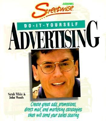 Streetwise Do-It-Yourself Advertising: Create Great Ads, Promotions, Direct Mail, and Marketing Strategies That Will Send Your Sales Soaring, White, Sarah;Woods, John A.;Woods, John