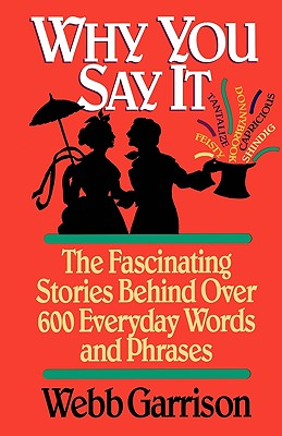 Image for Why You Say It: The Fascinating Stories Behind Over 600 Everyday Words and Phrases