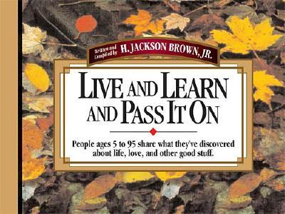Image for Live and Learn and Pass It on: People Ages 5 to 95 Share What They'Ve Discovered About Life, Love, and Other Good Stuff (Live & Learn & Pass It on)