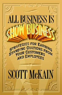 Image for All Business Is Show Business: Strategies For Earning Standing Ovations From Your Customers