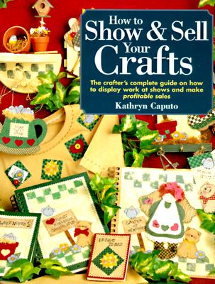 Image for How to Show & Sell Your Crafts : The Crafters Complete Guide on How to Display Work at Shows and Make Profitable Sales