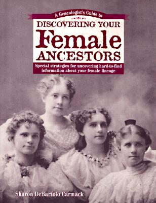Image for A Genealogist's Guide to Discovering Your Female Ancestors: Special Strategies for Uncovering Hard-to-Find Information About Your Female Lineage