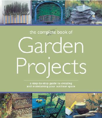 Complete Book of Garden Projects: A Step-By-Step Guide to Creating and Maintaining Your Outdoor Space, Unknown