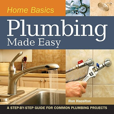 Home Basics - Plumbing Made Easy: A Step-by-Step Guide for Common Plumbing Projects, Hazelton, Ron