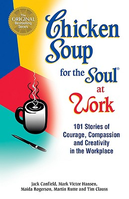Chicken Soup for the Soul at Work: 101 Stories of Courage, Compassion & Creativity in the Workplace, Canfield, Jack; Hansen, Mark Victor; Rogerson, Maida; Rutte, Martin; Clauss, Tim