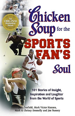 Chicken Soup for the Sports Fan's Soul: Stories of Insight, Inspiration and Laughter in the World of Sport, Jack Canfield; Mark Victor Hansen; Mark Donnelly; Chrissy Donnelly; Jim Tunney