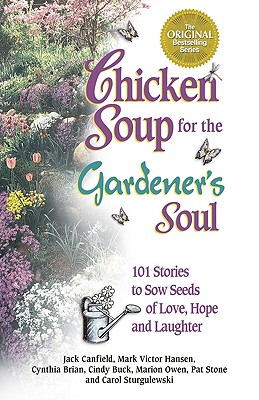 Chicken Soup for the Gardener's Soul: 101 Stories to Sow Seeds of Love, Hope and Laughter, Hansen, Mark Victor; Canfield, Jack; Owen, Marion; Buck, Cindy; Sturgulewski, Carol