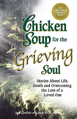 Image for Chicken Soup for the Grieving Soul : Stories About Life, Death and Overcoming the Loss of a Loved One