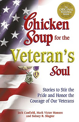Chicken Soup for the Veteran's Soul: Stories to Stir the Pride and Honor the Courage of Our Veterans, Jack Canfield; Mark Victor Hansen; Sidney R. Slagter