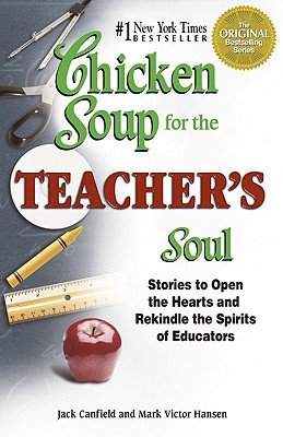 Chicken Soup for the Teacher's Soul: Stories to Open the Hearts and Rekindle the Spirit of Educators (Chicken Soup for the Soul)