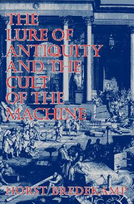 The Lure of Antiquity and the Cult of the Machine, Bredekamp, Horst