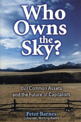 Who Owns the Sky?: Our Common Assets And The Future Of Capitalism, Barnes, Peter