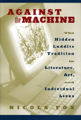 Image for Against the Machine: The Hidden Luddite Tradition in Literature, Art, and Individual Lives