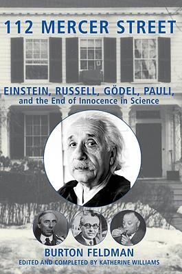 112 Mercer Street: Einstein, Russell, Godel, Pauli, and the End of Innocence in Science, Burton Feldman