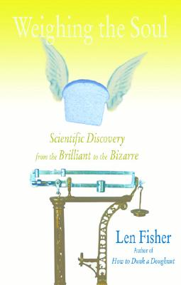 Weighing the Soul: Scientific Discovery from the Brilliant to the Bizarre, Len Fisher