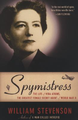 Spymistress: The Life of Vera Atkins, the Greatest Female Secret Agent of World War II, William Stevenson