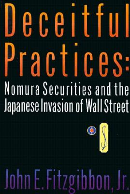Deceitful Practices : Nomura Securities and the Japanese Invasion of Wall Street, Fitzgibbon, John E., Jr.