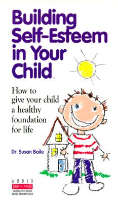 Building Self-Esteem in Your Child: How to Give Your Child a Healthy Foundation for Life, Dr. Susan Baile