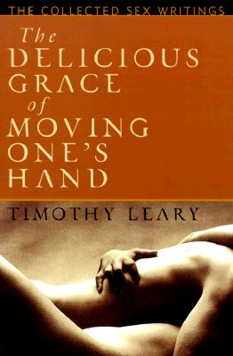 The Delicious Grace of Moving One's Hand: Intelligence is the Ultimate Aphrodisiac, Leary, Timothy