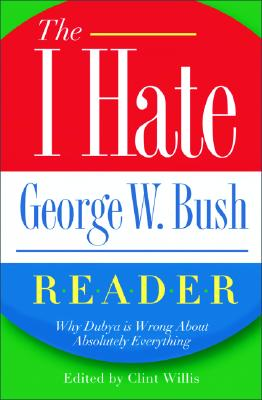 Image for The I Hate George W. Bush Reader: Why Dubya Is Wrong About Absolutely Everything