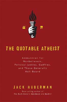 Image for The Quotable Atheist: Ammunition for Non-Believers, Political Junkies, Gadflies, and Those Generally Hell-Bound