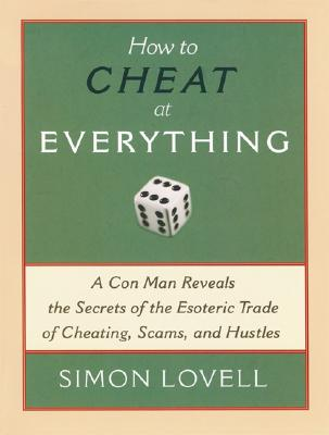 How to Cheat at Everything: A Con Man Reveals the Secrets of the Esoteric Trade of Cheating, Scams, and Hustles, Lovell, Simon