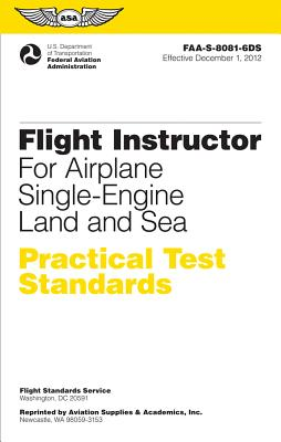 Flight Instructor Practical Test Standards for Airplane Single-Engine Land and Sea: FAA-S-8081-6D (Practical Test Standards series), Federal Aviation Administration (FAA)/Aviation Supplies & Academics (ASA)