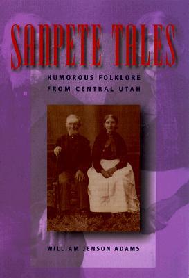 Sanpete Tales: Humorous Folklore from Central Utah, WILLIAM JENSON ADAMS